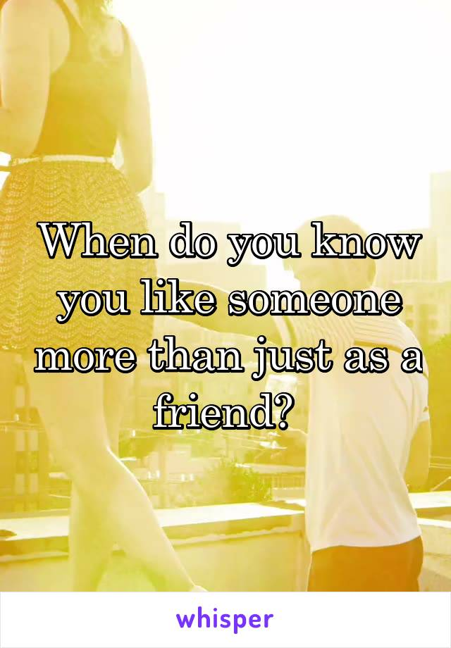 When do you know you like someone more than just as a friend?