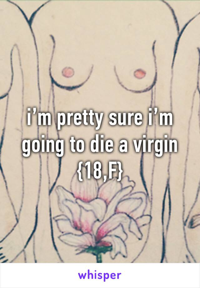 i'm pretty sure i'm going to die a virgin {18,F}