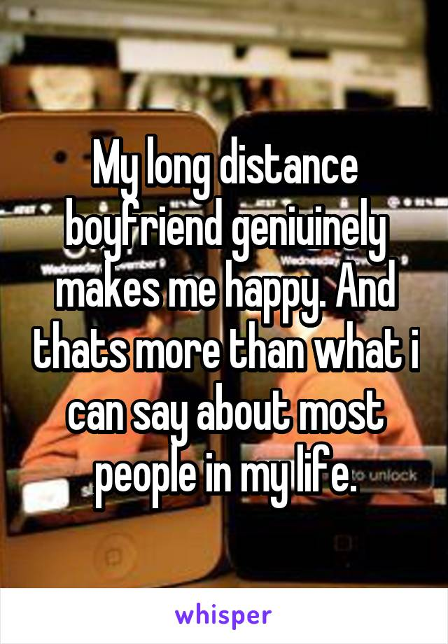 My long distance boyfriend geniuinely makes me happy. And thats more than what i can say about most people in my life.