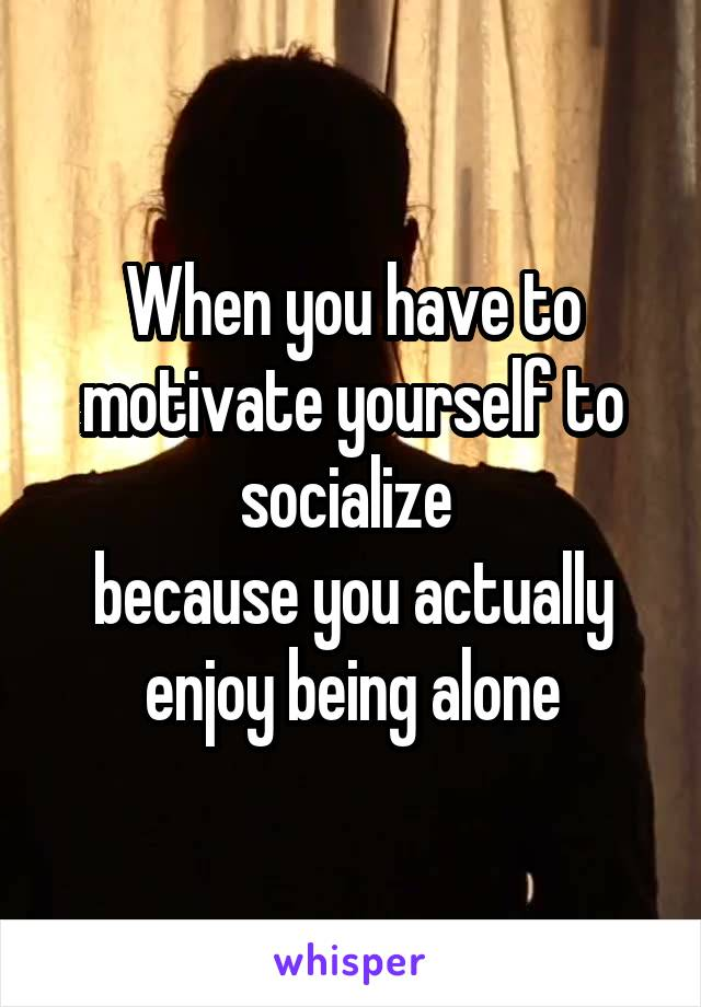 When you have to motivate yourself to socialize  because you actually enjoy being alone