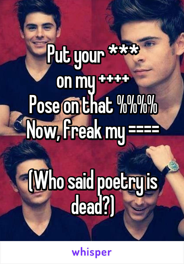 Put your *** on my ++++ Pose on that %%%% Now, freak my ====  (Who said poetry is dead?)