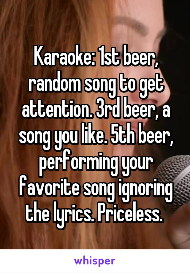 Karaoke: 1st beer, random song to get attention. 3rd beer, a song you like. 5th beer, performing your favorite song ignoring the lyrics. Priceless.