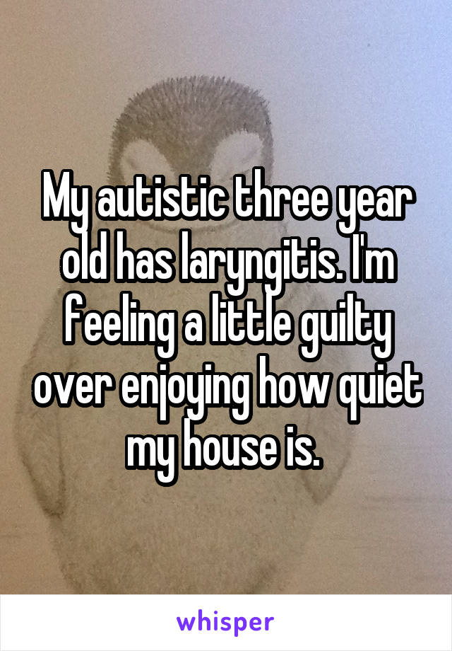 My autistic three year old has laryngitis. I'm feeling a little guilty over enjoying how quiet my house is.