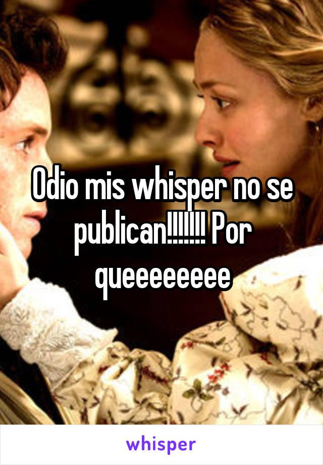 Odio mis whisper no se publican!!!!!!! Por queeeeeeee