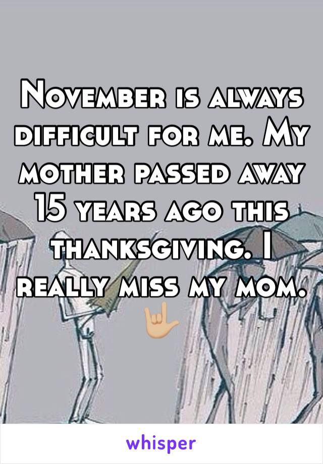 November is always difficult for me. My mother passed away 15 years ago this thanksgiving. I really miss my mom. 🤟🏼