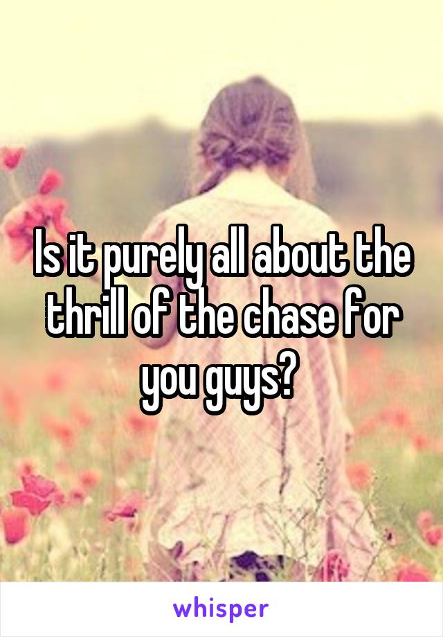 Is it purely all about the thrill of the chase for you guys?
