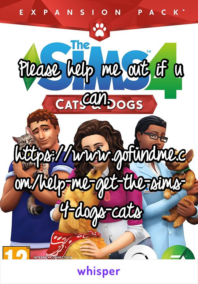 Please help me out if u can.   https://www.gofundme.com/help-me-get-the-sims-4-dogs-cats