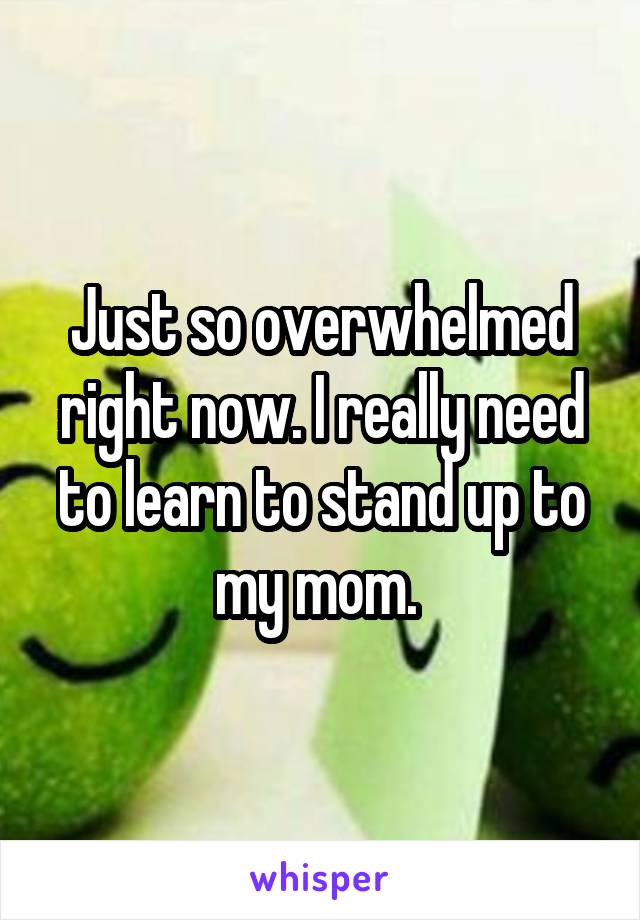 Just so overwhelmed right now. I really need to learn to stand up to my mom.