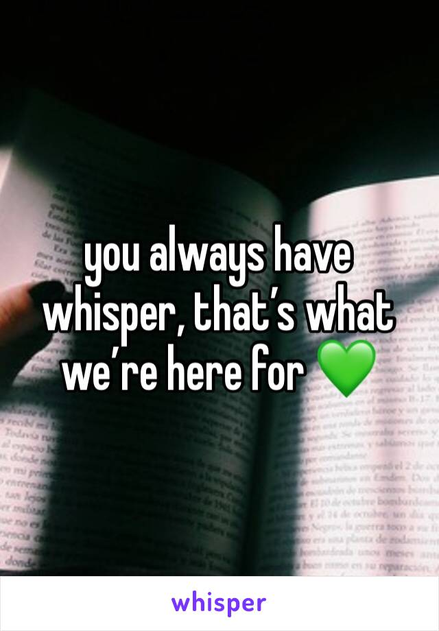 you always have whisper, that's what we're here for 💚