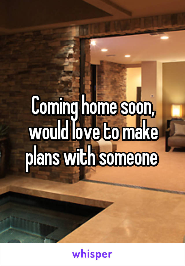 Coming home soon, would love to make plans with someone