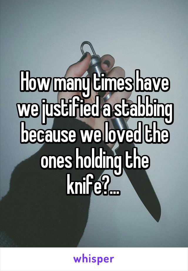 How many times have we justified a stabbing because we loved the ones holding the knife?...