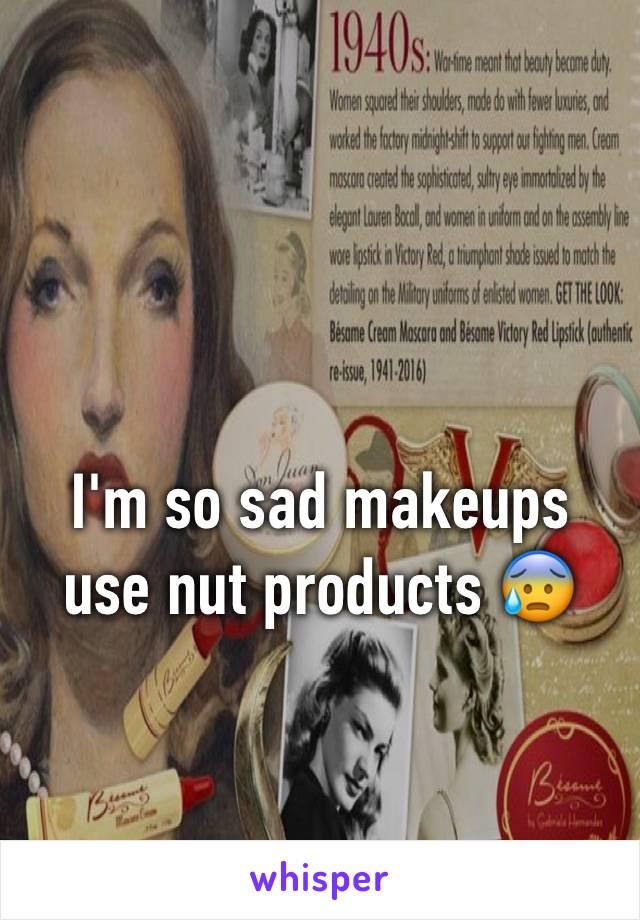 I'm so sad makeups use nut products 😰