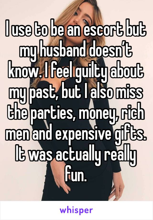 I use to be an escort but my husband doesn't know. I feel guilty about my past, but I also miss the parties, money, rich men and expensive gifts. It was actually really fun.