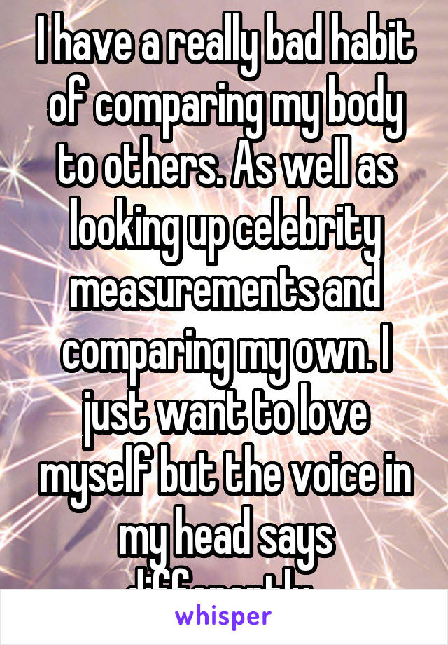 I have a really bad habit of comparing my body to others. As well as looking up celebrity measurements and comparing my own. I just want to love myself but the voice in my head says differently.