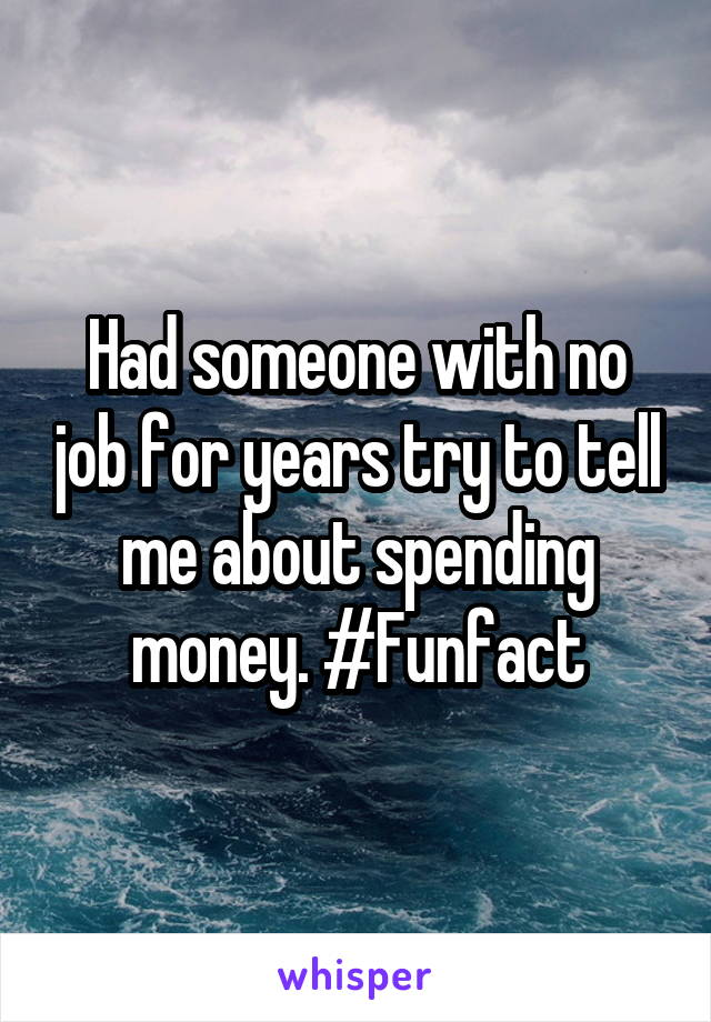 Had someone with no job for years try to tell me about spending money. #Funfact