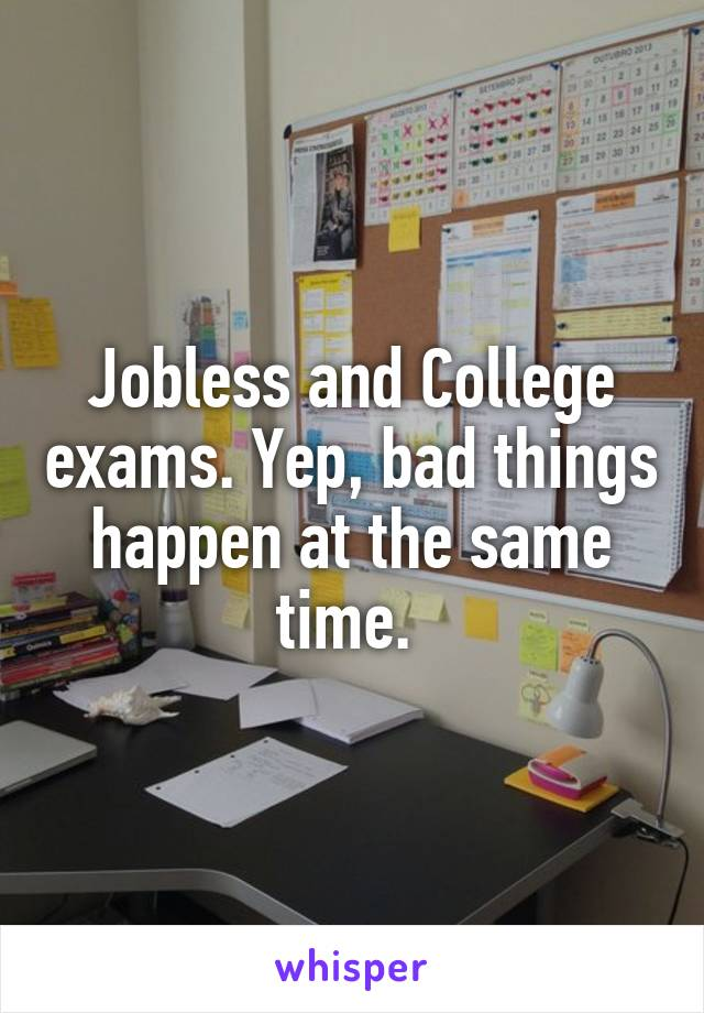 Jobless and College exams. Yep, bad things happen at the same time.