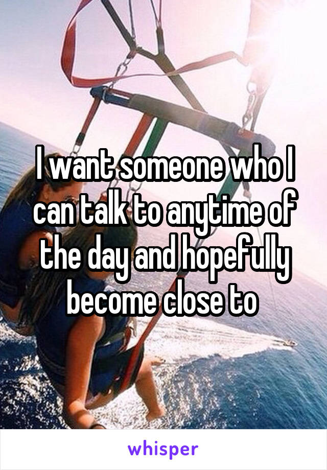 I want someone who I can talk to anytime of the day and hopefully become close to
