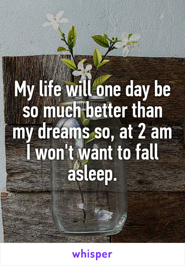 My life will one day be so much better than my dreams so, at 2 am I won't want to fall asleep.