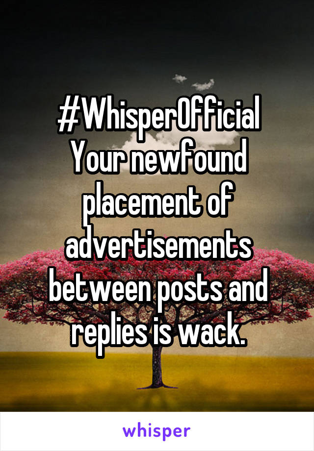 #WhisperOfficial Your newfound placement of advertisements between posts and replies is wack.