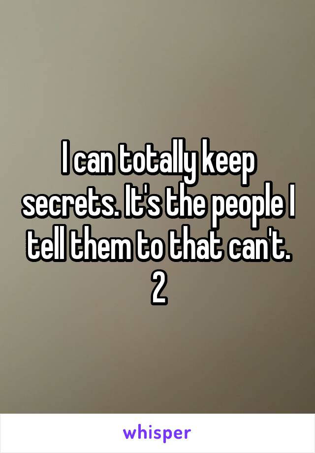 I can totally keep secrets. It's the people I tell them to that can't. 2