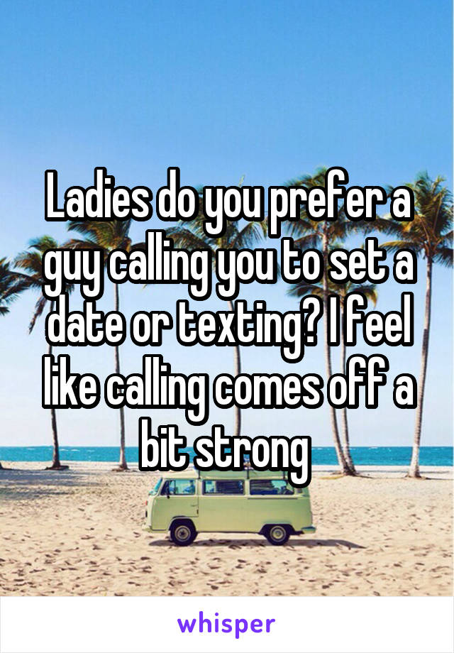 Ladies do you prefer a guy calling you to set a date or texting? I feel like calling comes off a bit strong
