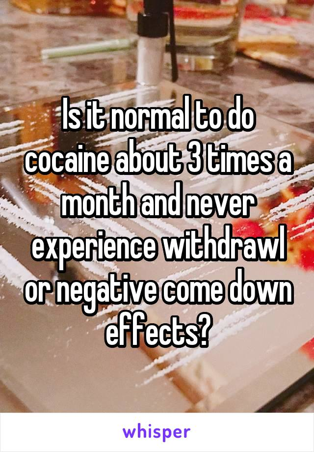 Is it normal to do cocaine about 3 times a month and never experience withdrawl or negative come down effects?