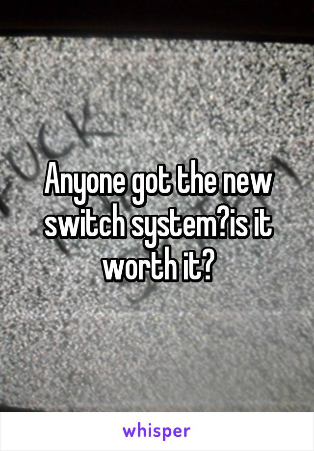 Anyone got the new switch system?is it worth it?