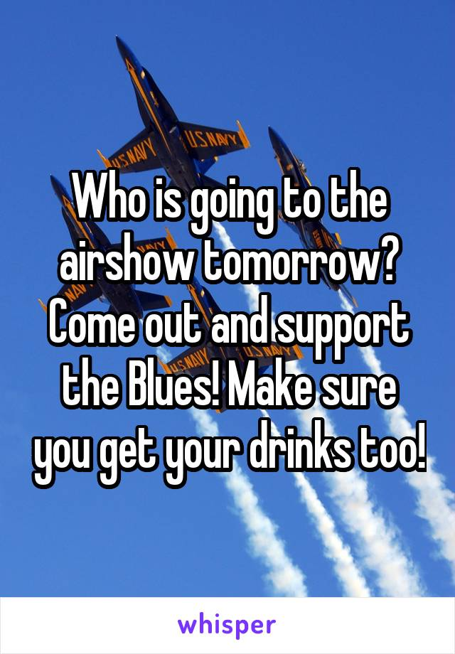 Who is going to the airshow tomorrow? Come out and support the Blues! Make sure you get your drinks too!