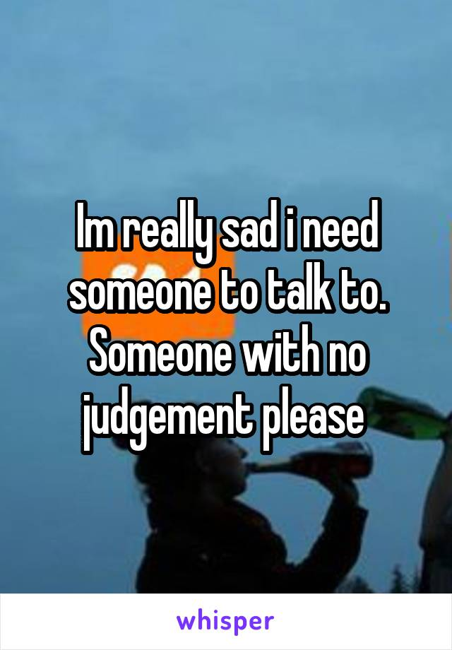 Im really sad i need someone to talk to. Someone with no judgement please