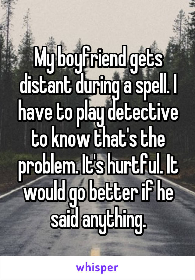 My boyfriend gets distant during a spell. I have to play detective to know that's the problem. It's hurtful. It would go better if he said anything.