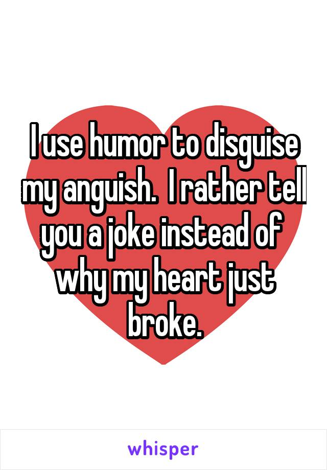 I use humor to disguise my anguish.  I rather tell you a joke instead of  why my heart just broke.