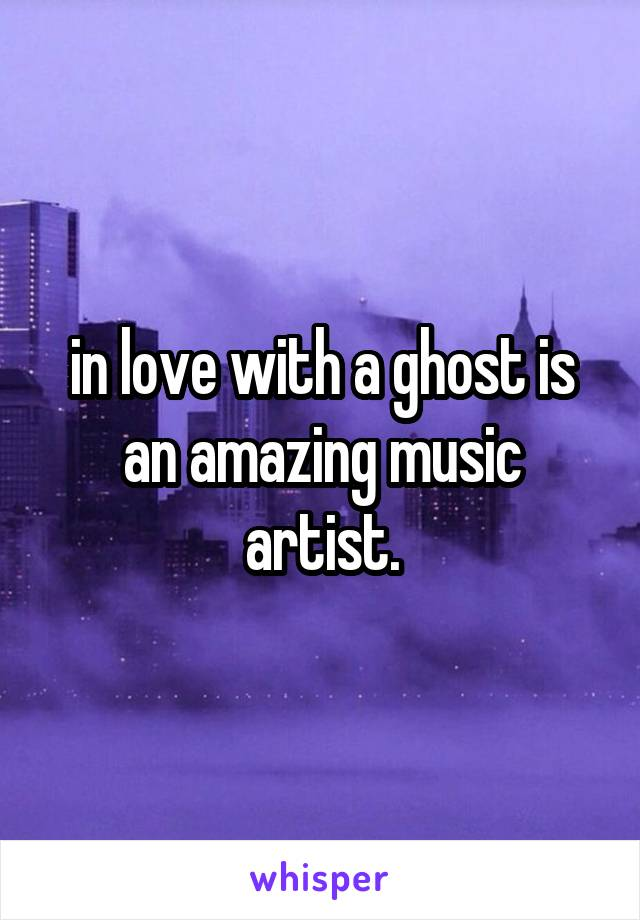 in love with a ghost is an amazing music artist.