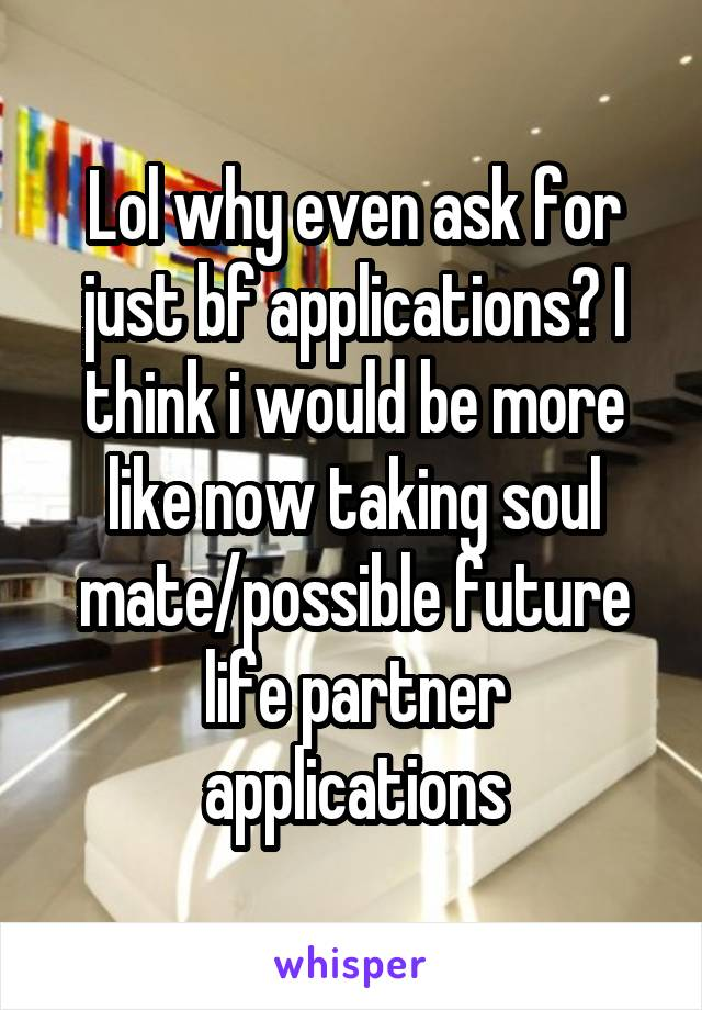 Lol why even ask for just bf applications? I think i would be more like now taking soul mate/possible future life partner applications