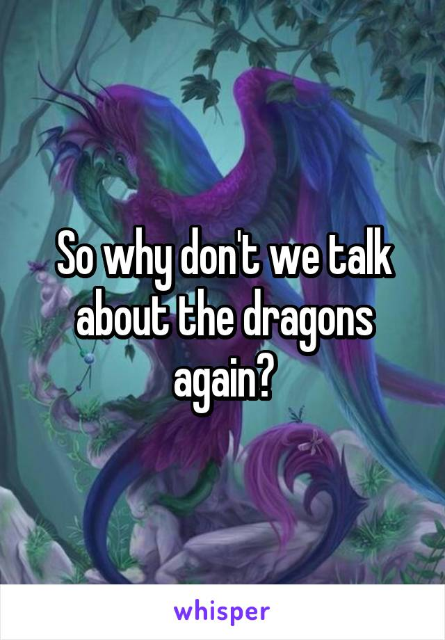 So why don't we talk about the dragons again?