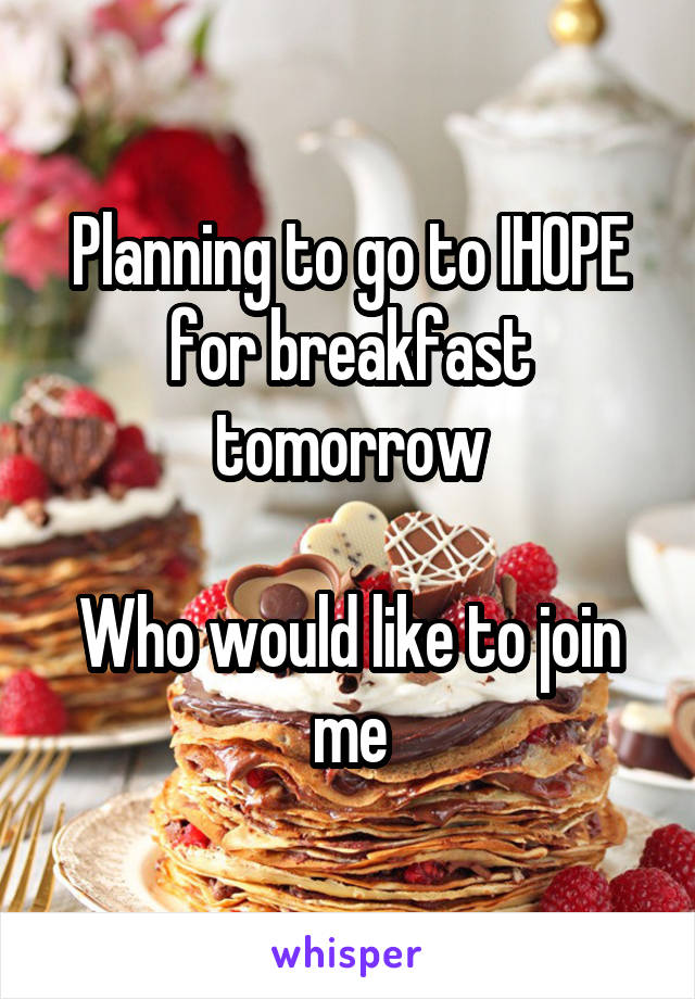Planning to go to IHOPE for breakfast tomorrow  Who would like to join me