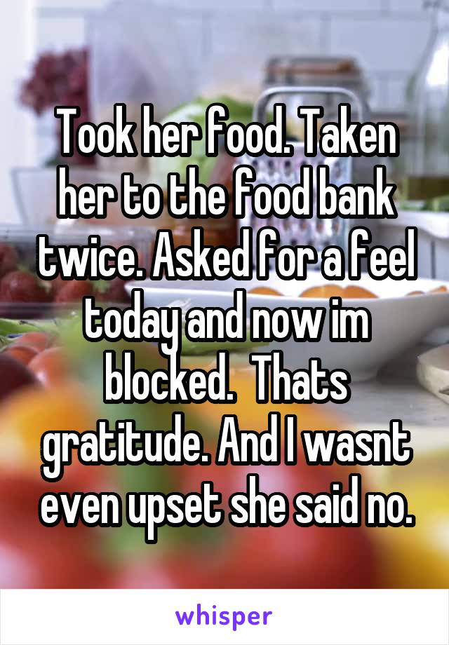 Took her food. Taken her to the food bank twice. Asked for a feel today and now im blocked.  Thats gratitude. And I wasnt even upset she said no.