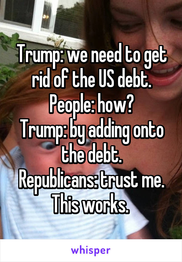 Trump: we need to get rid of the US debt. People: how? Trump: by adding onto the debt. Republicans: trust me. This works.