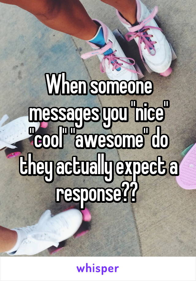 "When someone messages you ""nice"" ""cool"" ""awesome"" do they actually expect a response??"
