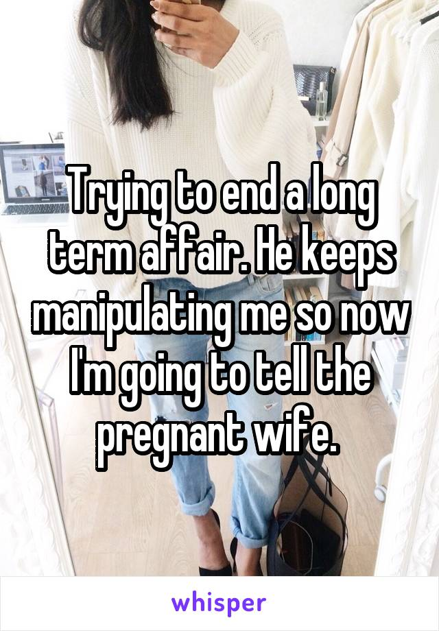 Trying to end a long term affair. He keeps manipulating me so now I'm going to tell the pregnant wife.