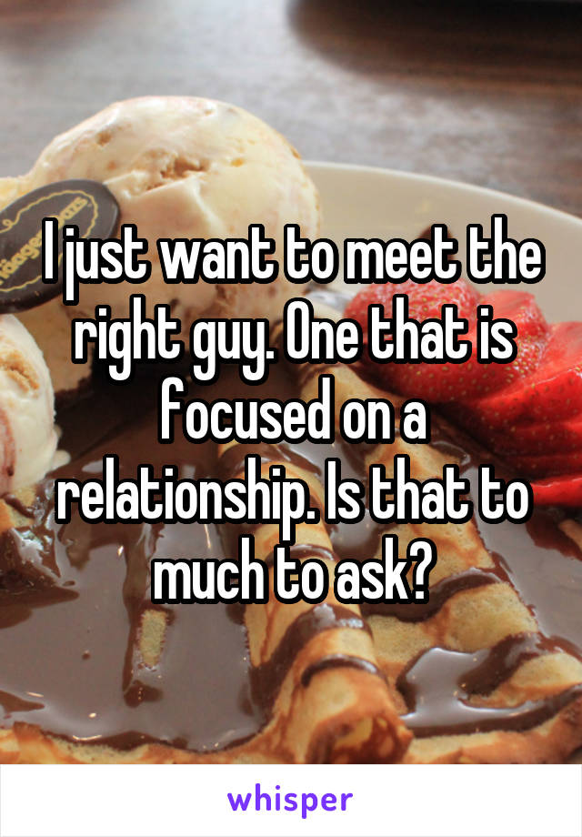 I just want to meet the right guy. One that is focused on a relationship. Is that to much to ask?