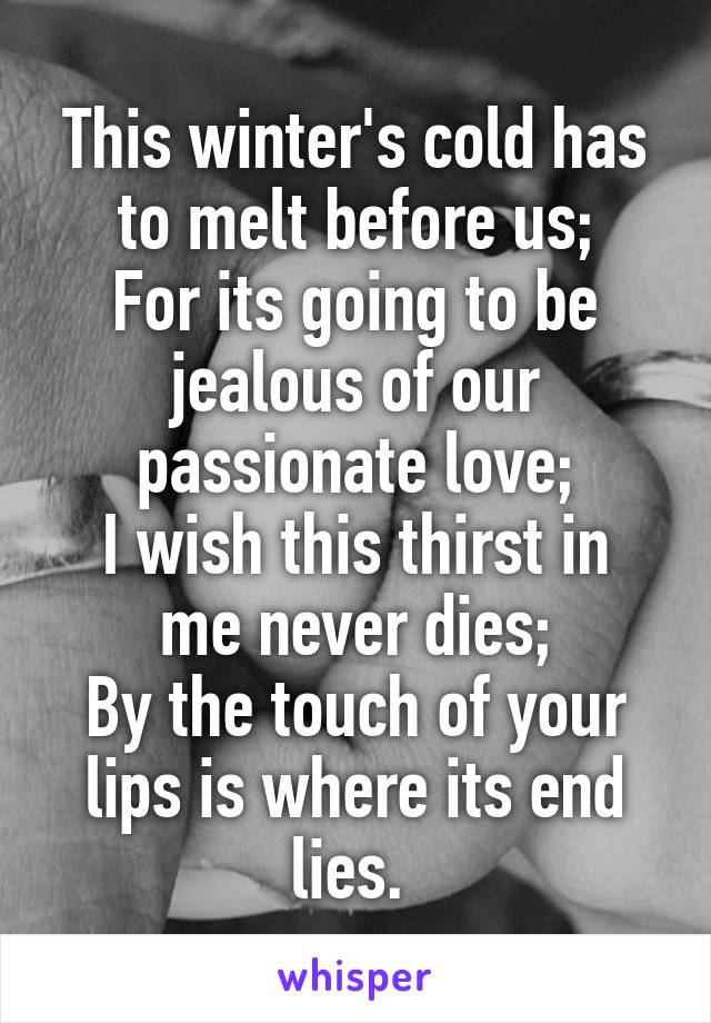 This winter's cold has to melt before us; For its going to be jealous of our passionate love; I wish this thirst in me never dies; By the touch of your lips is where its end lies.
