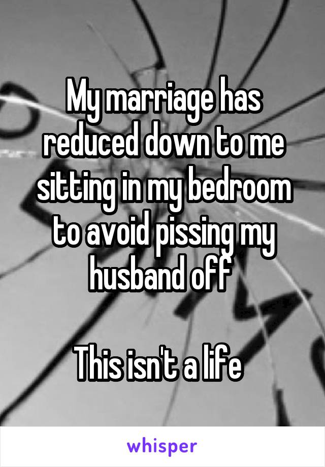 My marriage has reduced down to me sitting in my bedroom to avoid pissing my husband off   This isn't a life