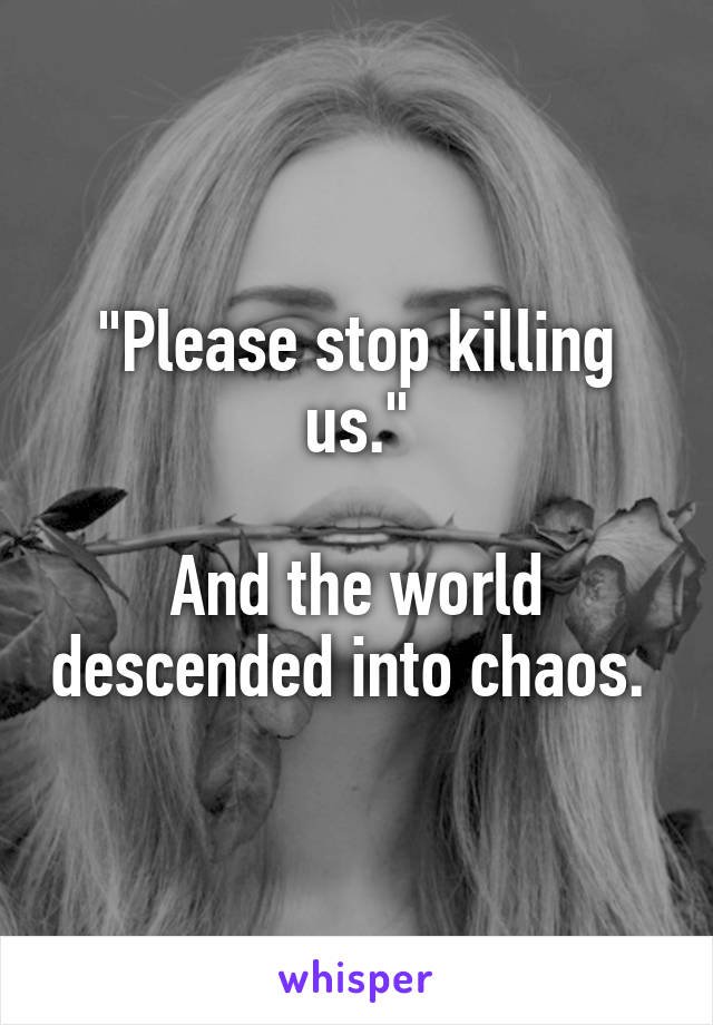 """Please stop killing us.""  And the world descended into chaos."