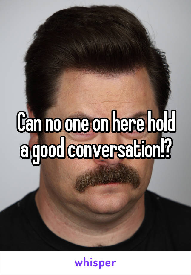 Can no one on here hold a good conversation!?