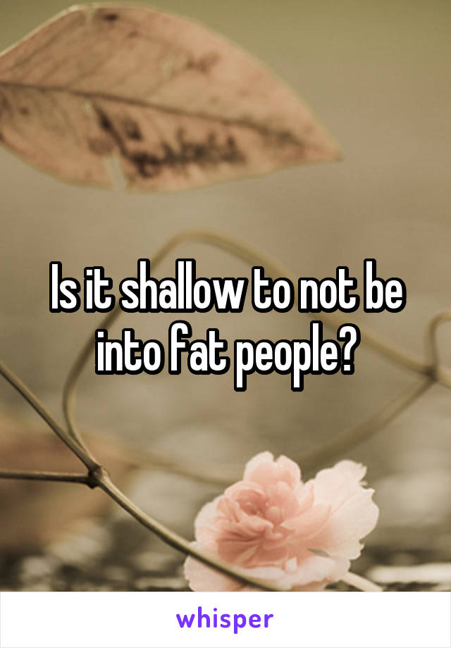 Is it shallow to not be into fat people?