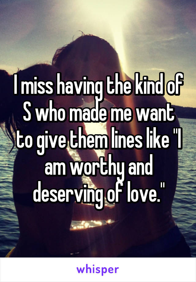 """I miss having the kind of S who made me want to give them lines like """"I am worthy and deserving of love."""""""