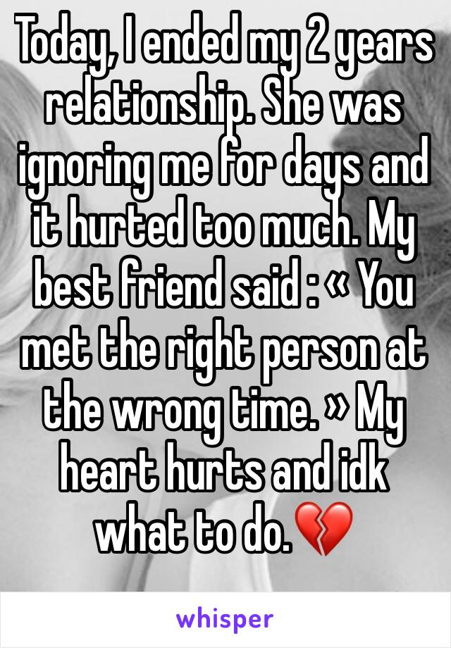 Today, I ended my 2 years relationship. She was ignoring me for days and it hurted too much. My best friend said : «You met the right person at the wrong time. » My heart hurts and idk what to do.💔