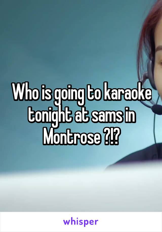 Who is going to karaoke tonight at sams in Montrose ?!?