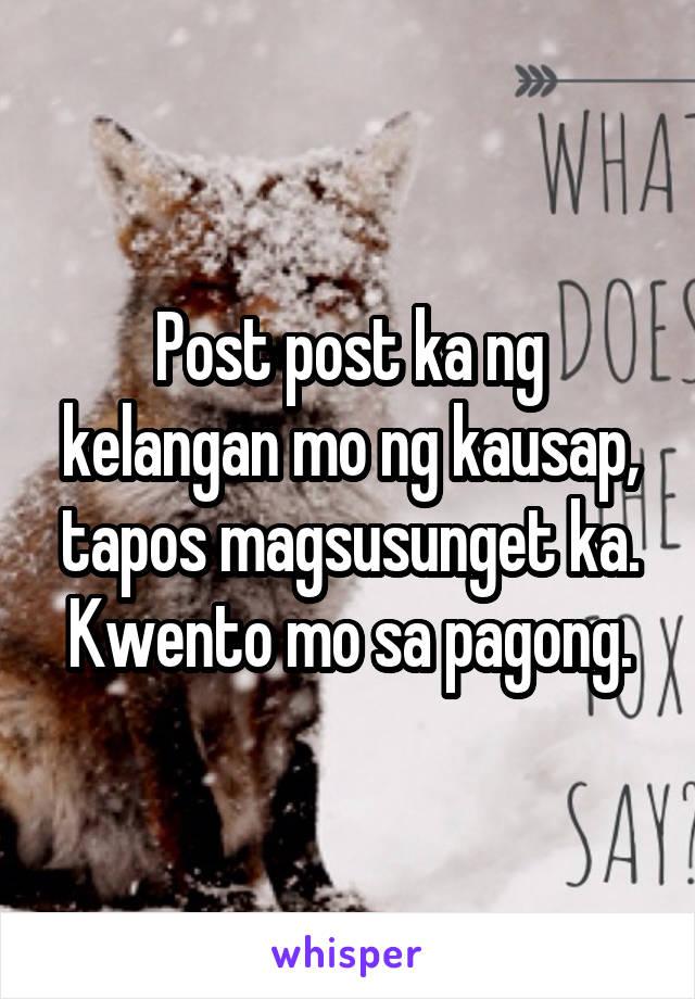 Post post ka ng kelangan mo ng kausap, tapos magsusunget ka. Kwento mo sa pagong.