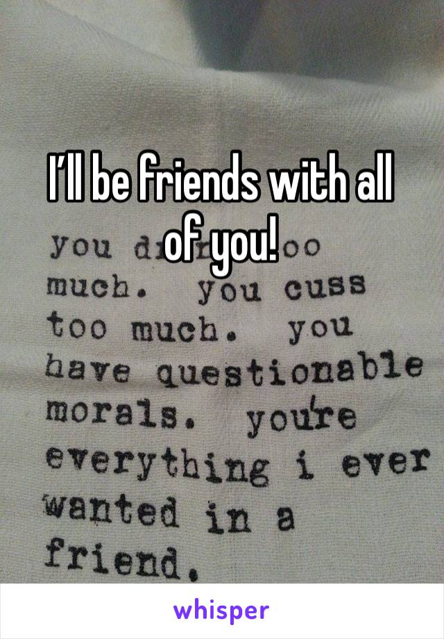 I'll be friends with all of you!